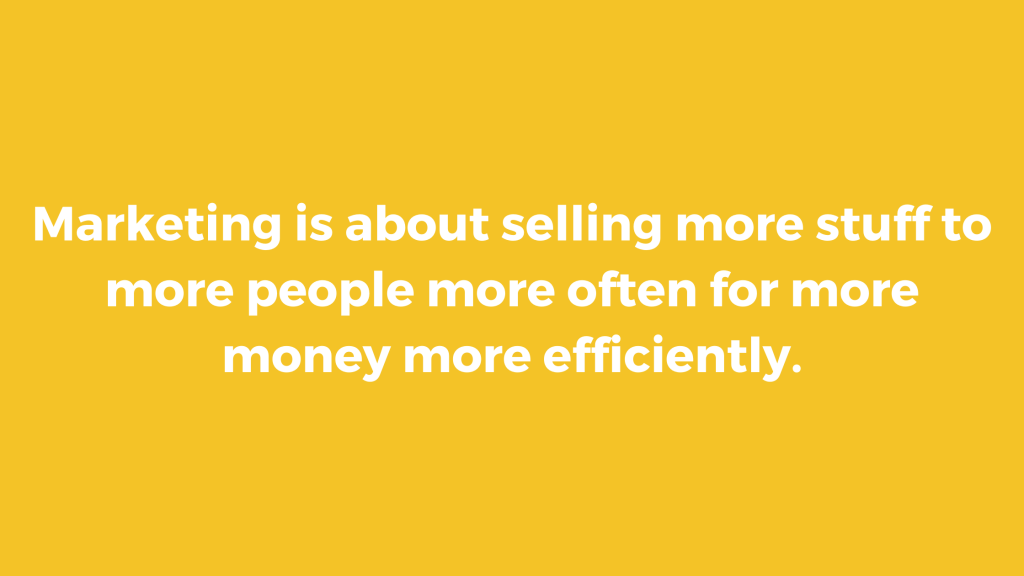 Marketing is about selling more stuff to more people more often for more money more efficiently.